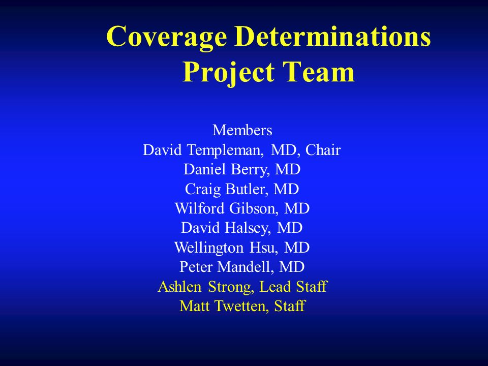 Coverage Determinations Project Team Members David Templeman, MD, Chair Daniel Berry, MD Craig Butler, MD Wilford Gibson, MD David Halsey, MD Wellington Hsu, MD Peter Mandell, MD Ashlen Strong, Lead Staff Matt Twetten, Staff