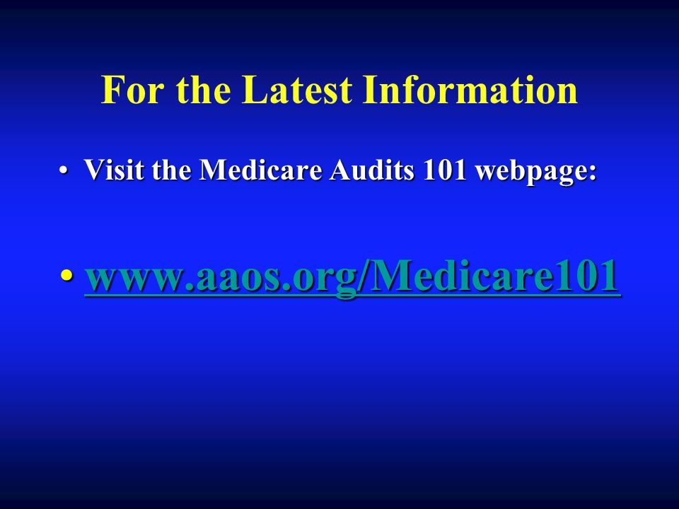 For the Latest Information Visit the Medicare Audits 101 webpage:Visit the Medicare Audits 101 webpage: www.aaos.org/Medicare101www.aaos.org/Medicare101www.aaos.org/Medicare101