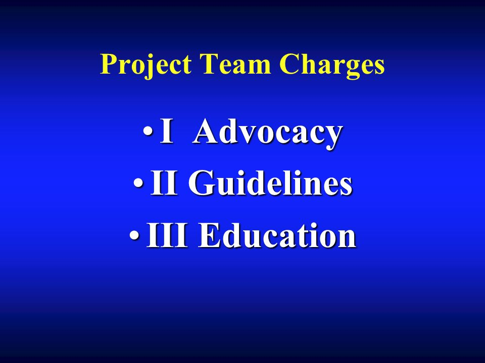 Project Team Charges I AdvocacyI Advocacy II GuidelinesII Guidelines III EducationIII Education