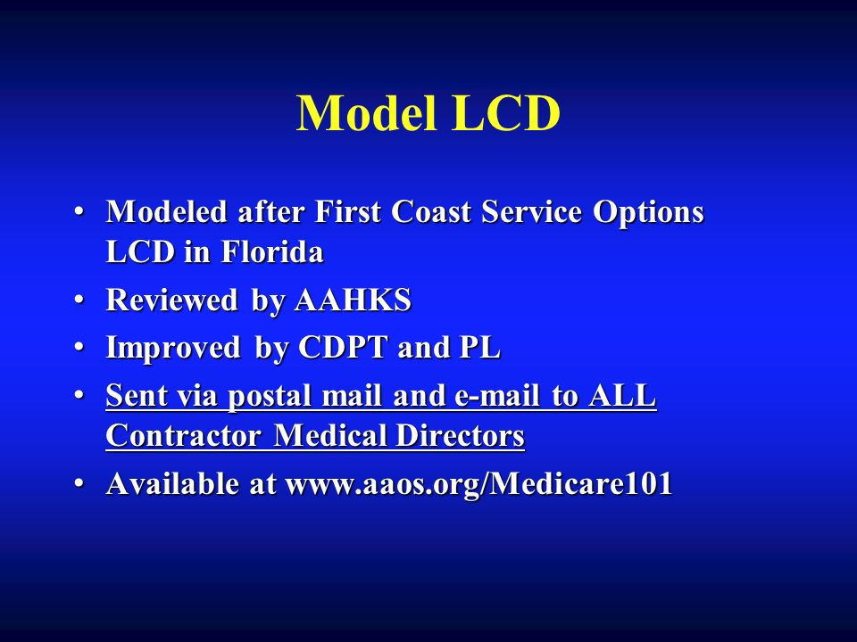 Model LCD Modeled after First Coast Service Options LCD in Florida Modeled after First Coast Service Options LCD in Florida Reviewed by AAHKS Reviewed by AAHKS Improved by CDPT and PL Improved by CDPT and PL Sent via postal mail and e-mail to ALL Contractor Medical Directors Sent via postal mail and e-mail to ALL Contractor Medical Directors Available at www.aaos.org/Medicare101 Available at www.aaos.org/Medicare101