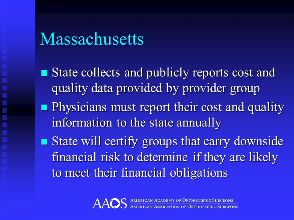 Massachusetts State collects and publicly reports cost and quality data provided by provider group State collects and publicly reports cost and quality data provided by provider group Physicians must report their cost and quality information to the state annually Physicians must report their cost and quality information to the state annually State will certify groups that carry downside financial risk to determine if they are likely to meet their financial obligations State will certify groups that carry downside financial risk to determine if they are likely to meet their financial obligations