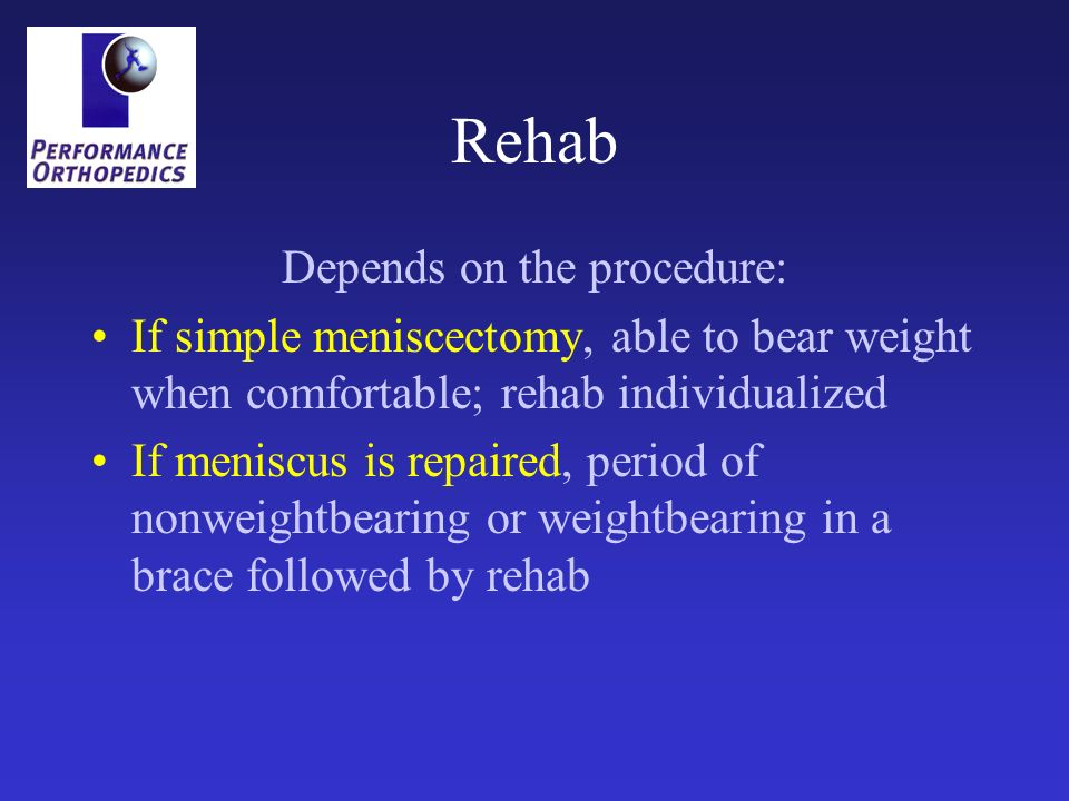 Rehab Depends on the procedure: If simple meniscectomy, able to bear weight when comfortable; rehab individualized If meniscus is repaired, period of nonweightbearing or weightbearing in a brace followed by rehab