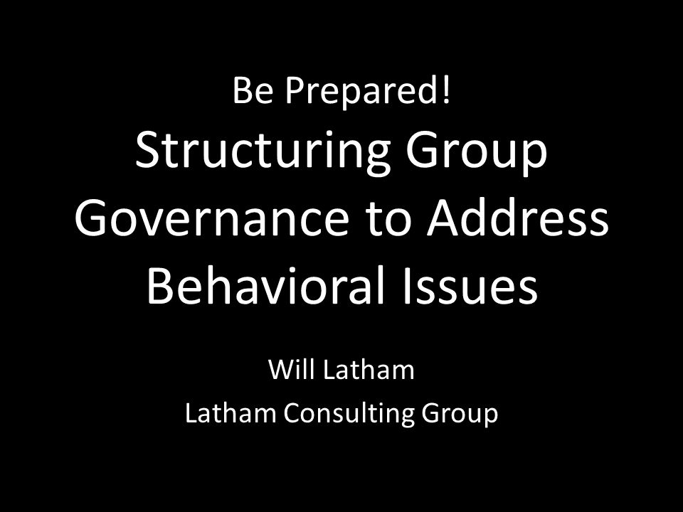 Be Prepared! Structuring Group Governance to Address Behavioral Issues Will Latham Latham Consulting Group