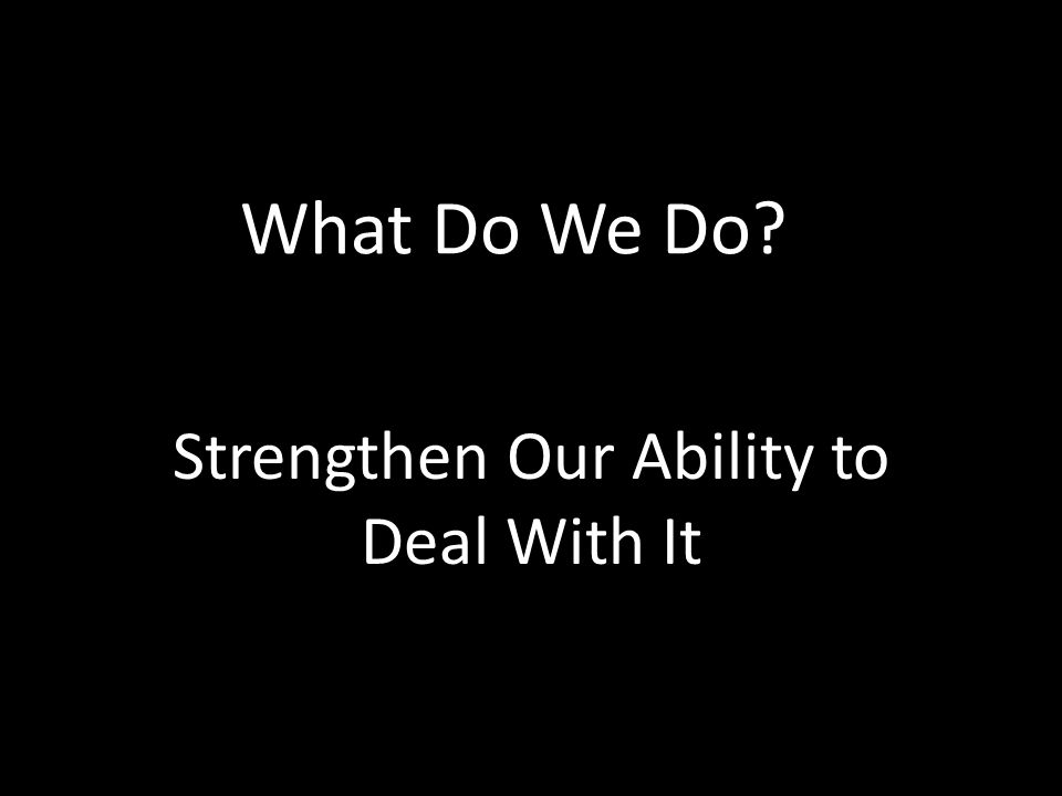 What Do We Do Strengthen Our Ability to Deal With It