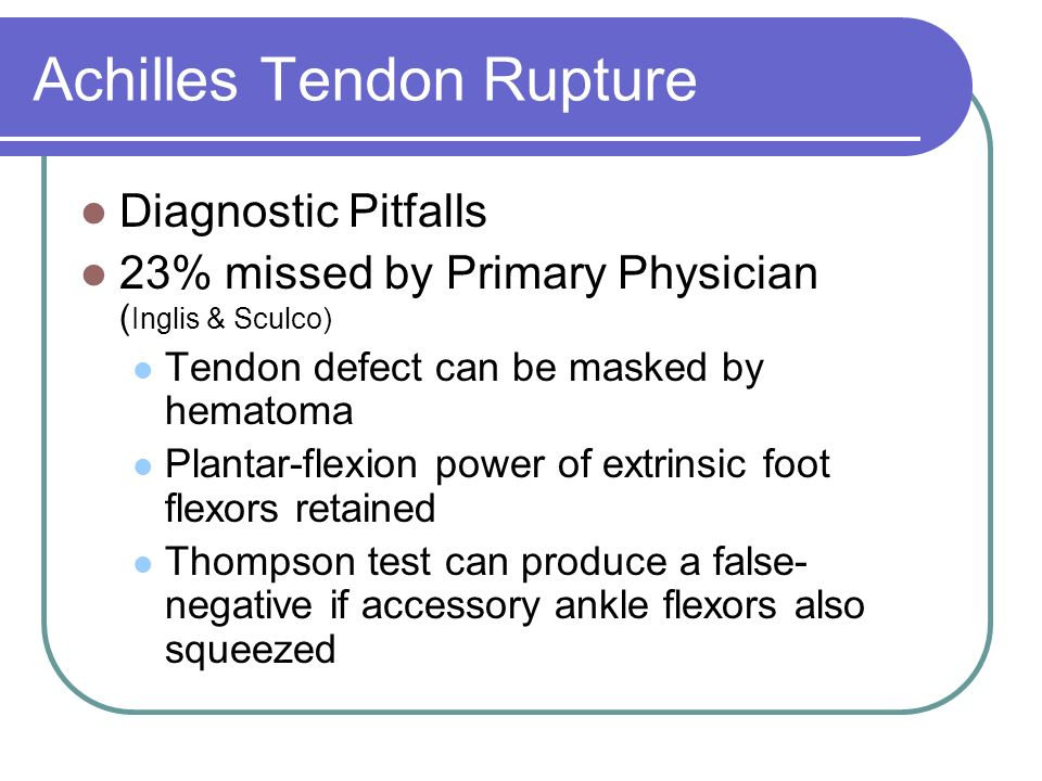 Achilles Tendon Rupture Diagnostic Pitfalls 23% missed by Primary Physician ( Inglis & Sculco) Tendon defect can be masked by hematoma Plantar-flexion