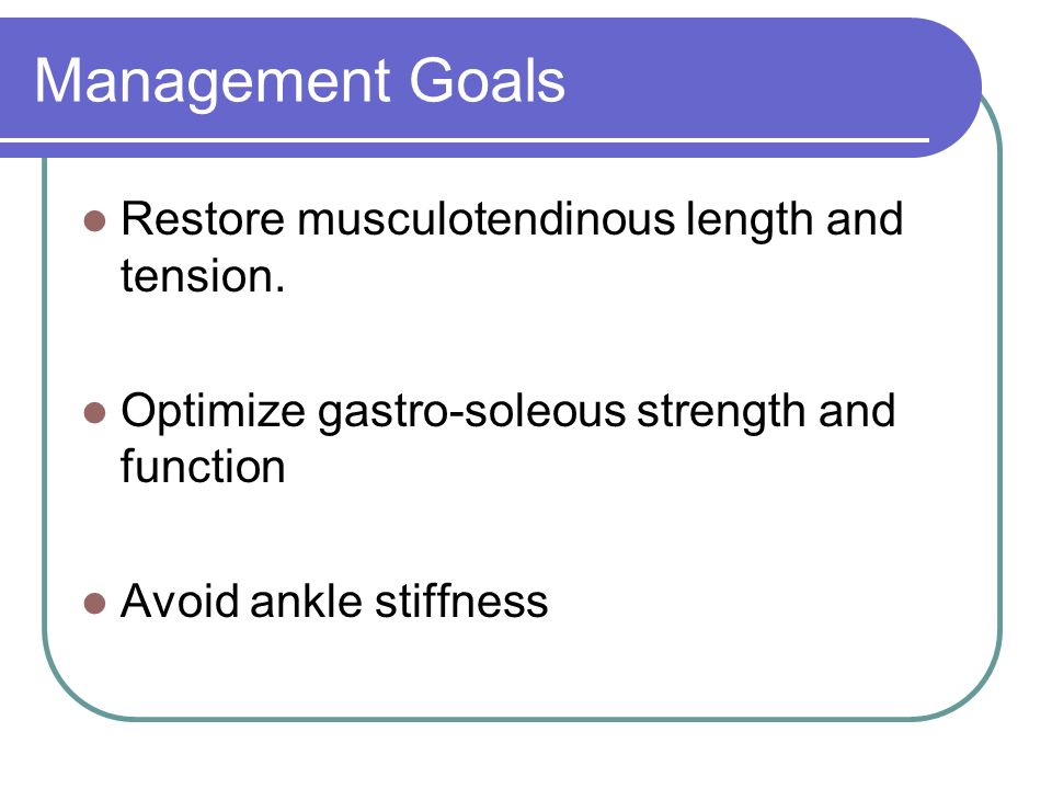 Management Goals Restore musculotendinous length and tension. Optimize gastro-soleous strength and function Avoid ankle stiffness