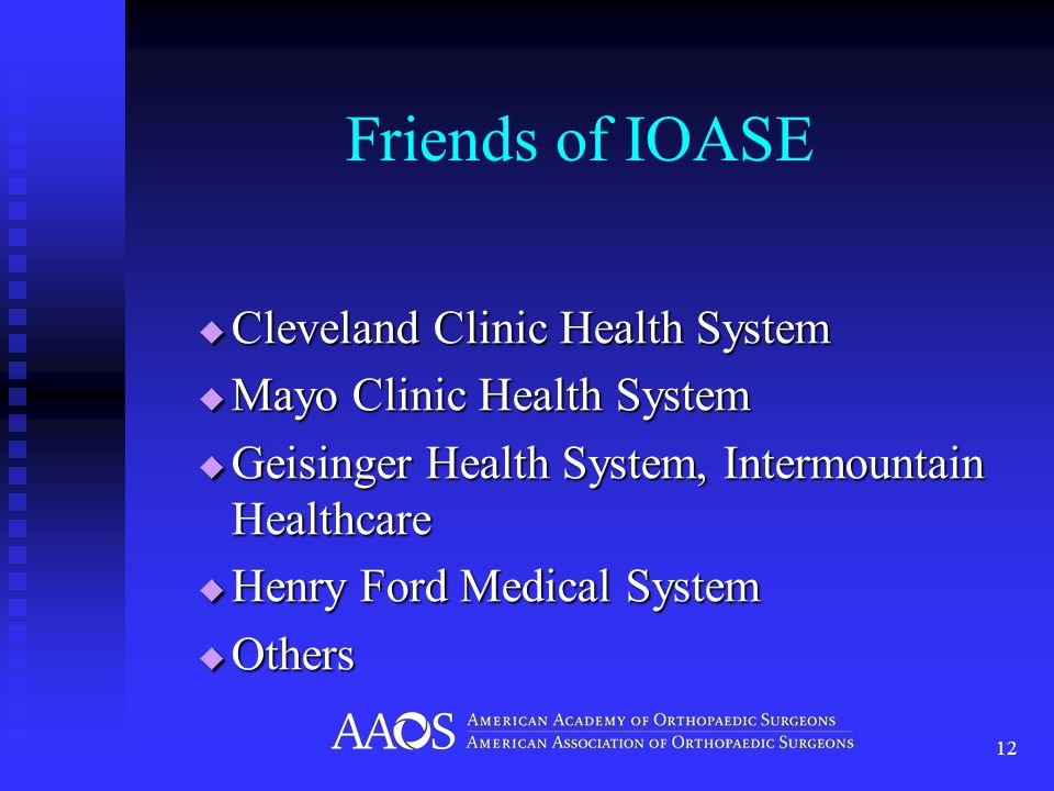 Friends of IOASE Cleveland Clinic Health System Cleveland Clinic Health System Mayo Clinic Health System Mayo Clinic Health System Geisinger Health System, Intermountain Healthcare Geisinger Health System, Intermountain Healthcare Henry Ford Medical System Henry Ford Medical System Others Others 12