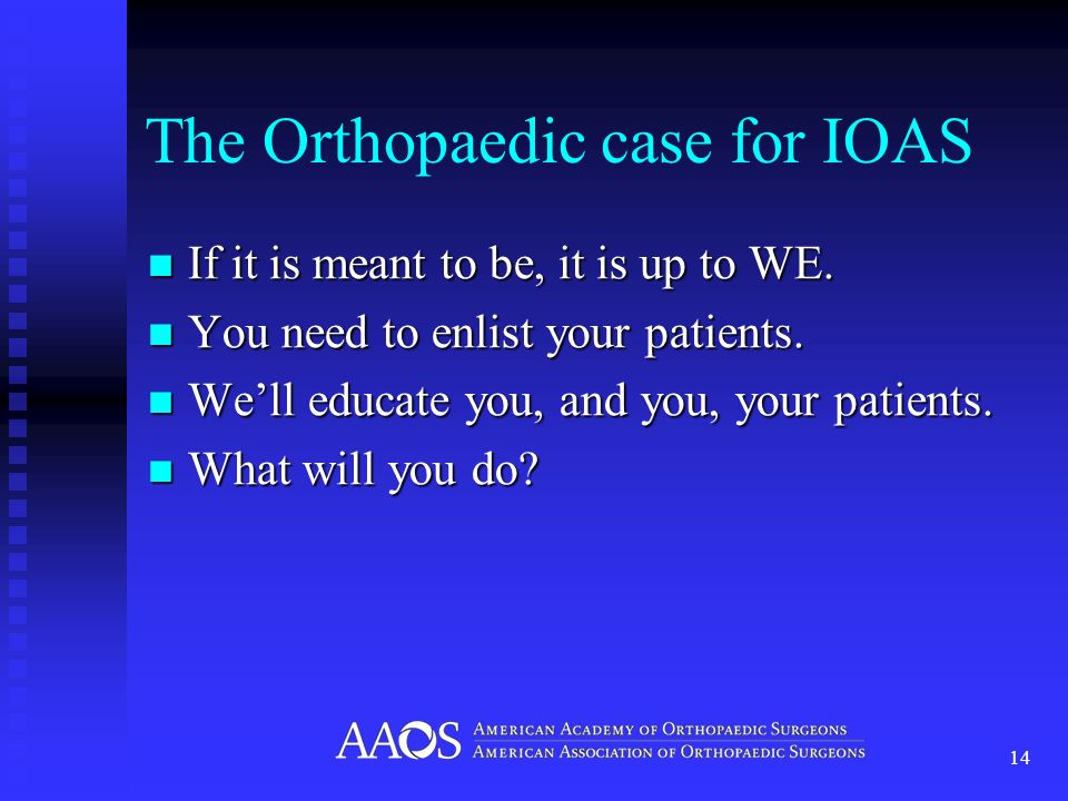 The Orthopaedic case for IOAS If it is meant to be, it is up to WE. If it is meant to be, it is up to WE. You need to enlist your patients. You need t