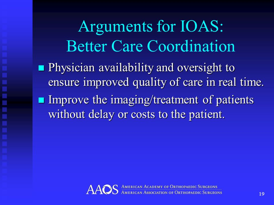 Arguments for IOAS: Better Care Coordination Physician availability and oversight to ensure improved quality of care in real time.
