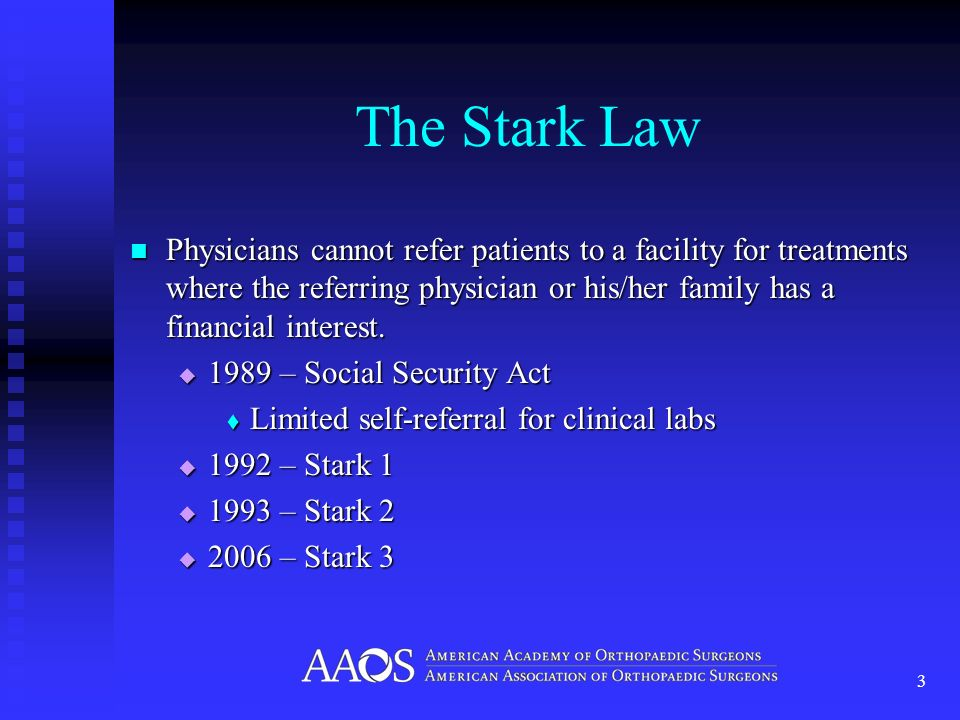 The Stark Law Physicians cannot refer patients to a facility for treatments where the referring physician or his/her family has a financial interest.