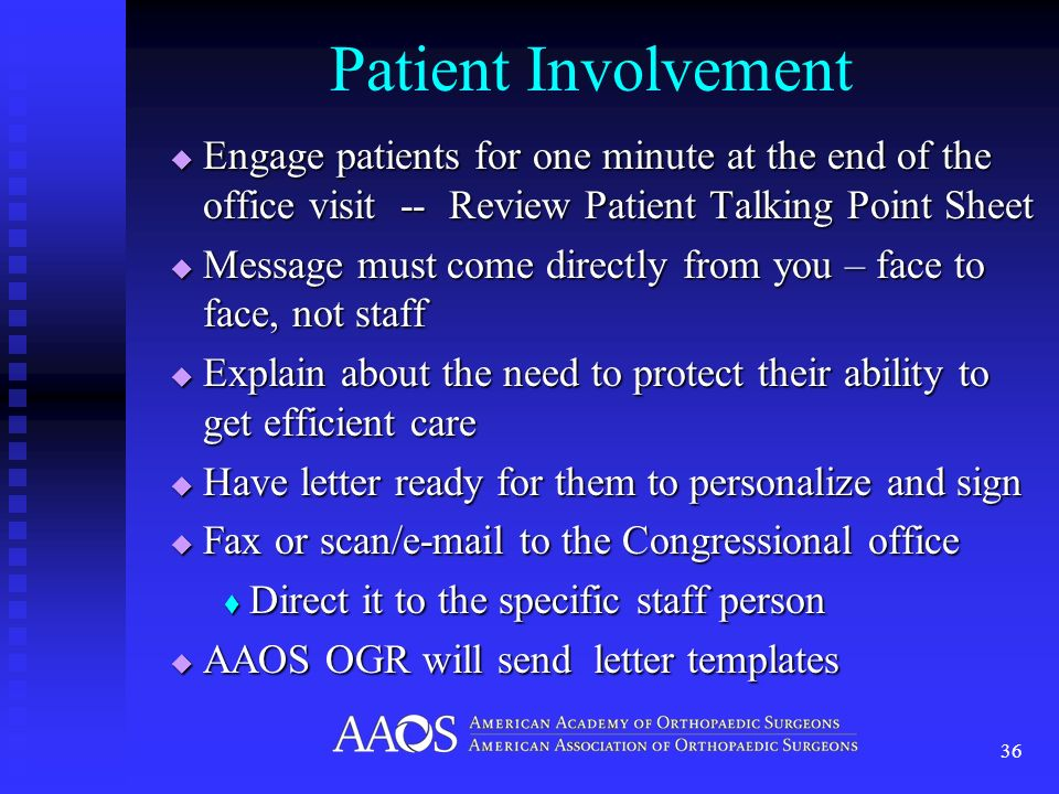 Patient Involvement Engage patients for one minute at the end of the office visit -- Review Patient Talking Point Sheet Engage patients for one minute at the end of the office visit -- Review Patient Talking Point Sheet Message must come directly from you – face to face, not staff Message must come directly from you – face to face, not staff Explain about the need to protect their ability to get efficient care Explain about the need to protect their ability to get efficient care Have letter ready for them to personalize and sign Have letter ready for them to personalize and sign Fax or scan/ to the Congressional office Fax or scan/ to the Congressional office Direct it to the specific staff person Direct it to the specific staff person AAOS OGR will send letter templates AAOS OGR will send letter templates 36