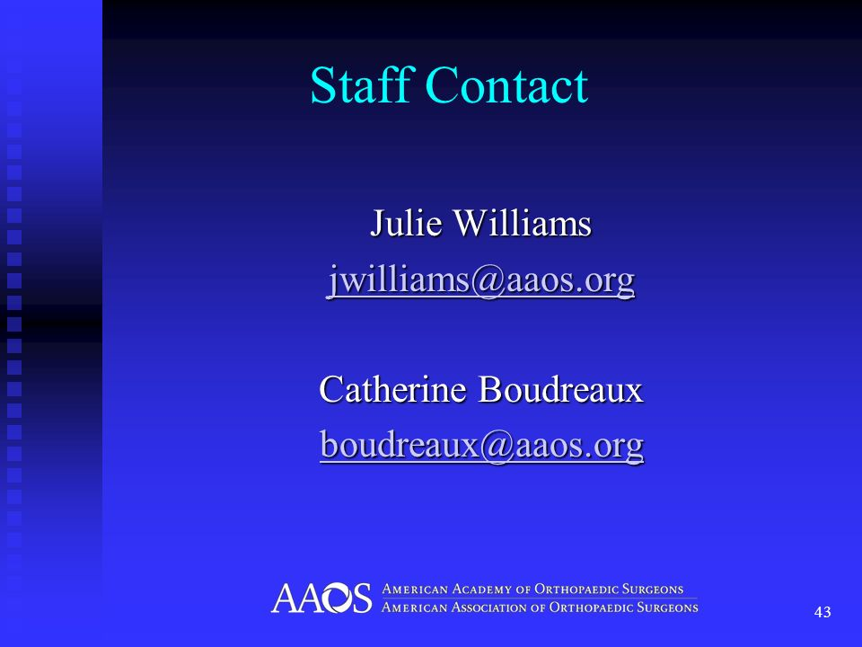 Staff Contact Julie Williams jwilliams@aaos.org Catherine Boudreaux boudreaux@aaos.org 43