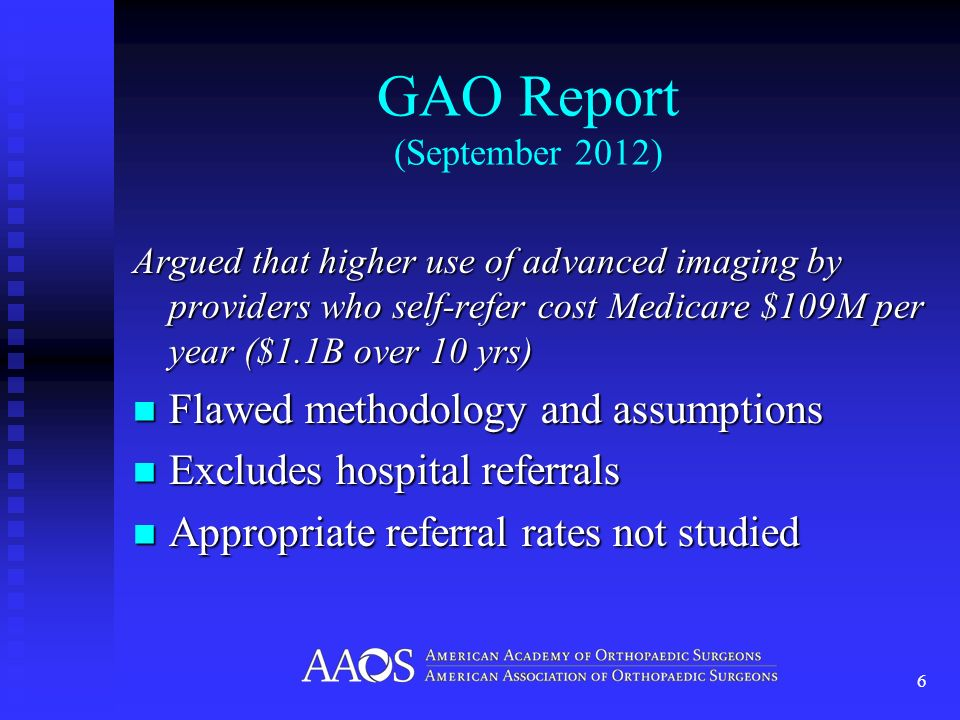 GAO Report (September 2012) Argued that higher use of advanced imaging by providers who self-refer cost Medicare $109M per year ($1.1B over 10 yrs) Flawed methodology and assumptions Flawed methodology and assumptions Excludes hospital referrals Excludes hospital referrals Appropriate referral rates not studied Appropriate referral rates not studied 6