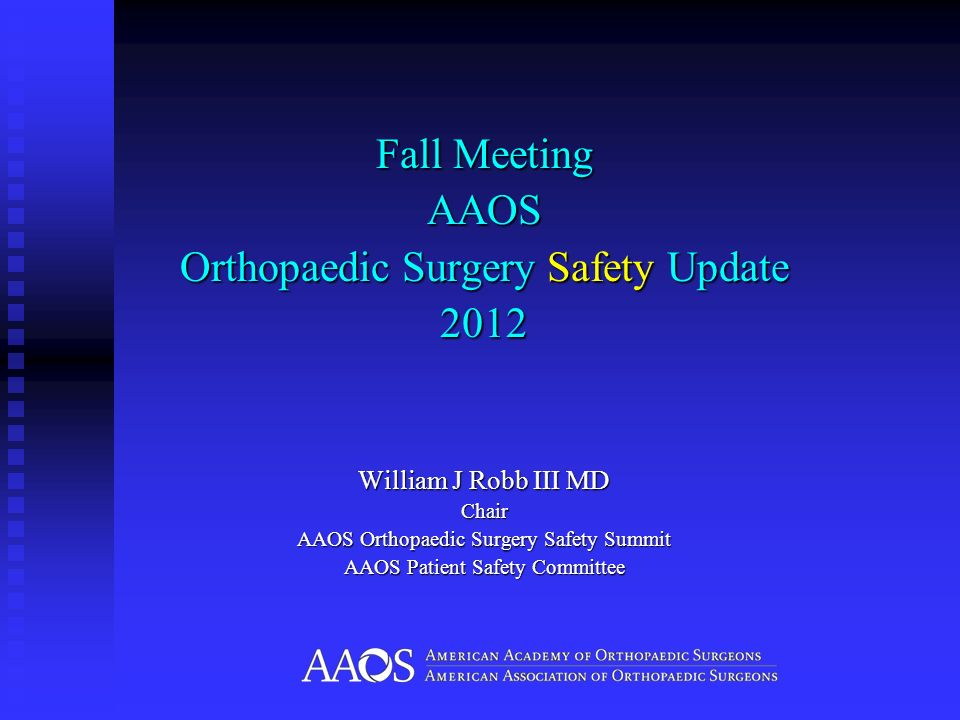 Fall Meeting AAOS Orthopaedic Surgery Safety Update 2012 William J Robb III MD Chair AAOS Orthopaedic Surgery Safety Summit AAOS Patient Safety Commit