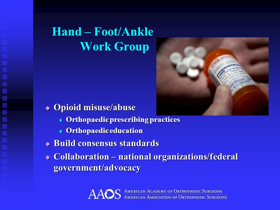 Hand – Foot/Ankle Work Group Opioid misuse/abuse Opioid misuse/abuse Orthopaedic prescribing practices Orthopaedic prescribing practices Orthopaedic e