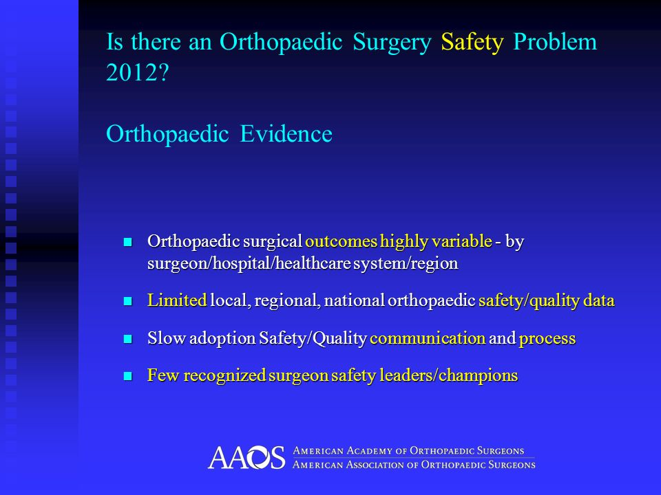 Is there an Orthopaedic Surgery Safety Problem 2012? Orthopaedic Evidence Orthopaedic surgical outcomes highly variable - by surgeon/hospital/healthca