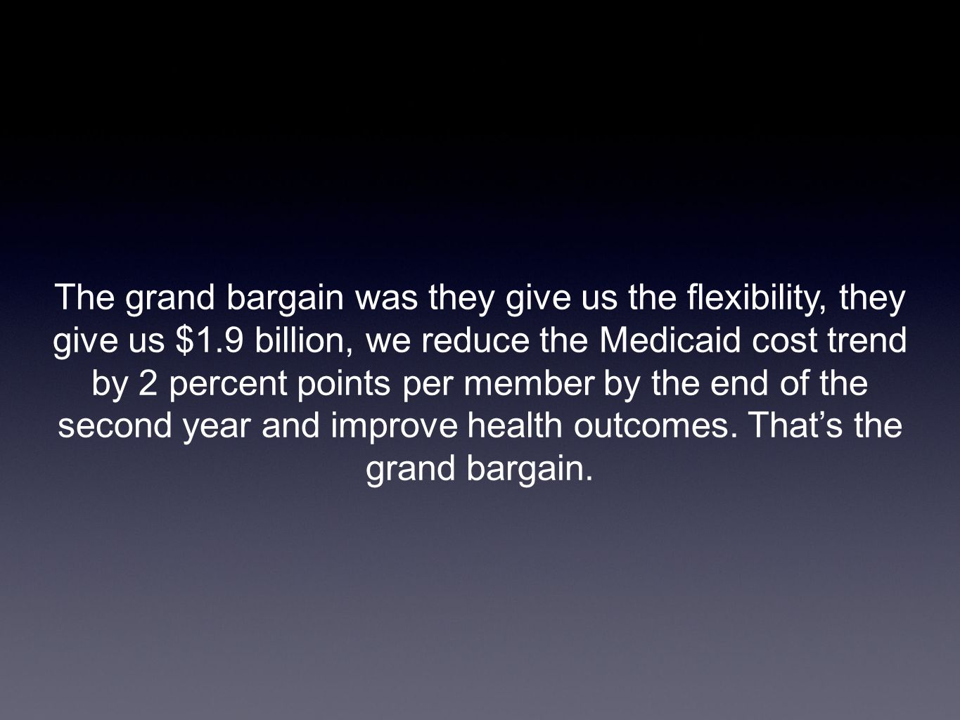 The grand bargain was they give us the flexibility, they give us $1.9 billion, we reduce the Medicaid cost trend by 2 percent points per member by the