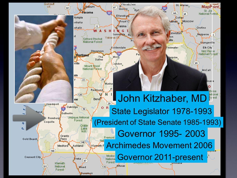 John Kitzhaber, MD State Legislator 1978-1993 (President of State Senate 1985-1993) Governor 1995- 2003 Archimedes Movement 2006 Governor 2011-present