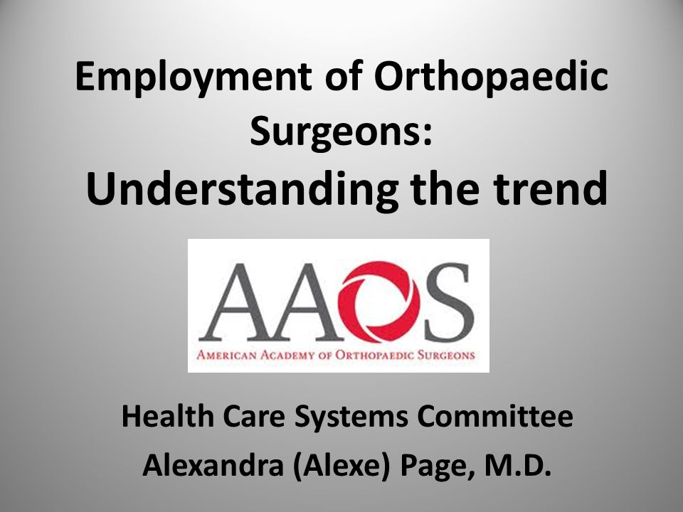 Employment of Orthopaedic Surgeons: Understanding the trend Health Care Systems Committee Alexandra (Alexe) Page, M.D.