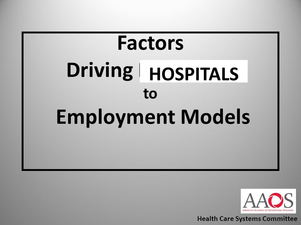 Factors Driving Physicians to Employment Models Health Care Systems Committee HOSPITALS