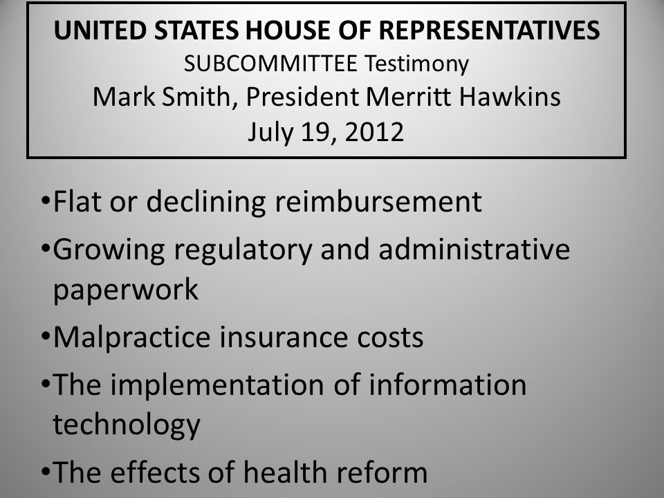 UNITED STATES HOUSE OF REPRESENTATIVES SUBCOMMITTEE Testimony Mark Smith, President Merritt Hawkins July 19, 2012 Flat or declining reimbursement Grow