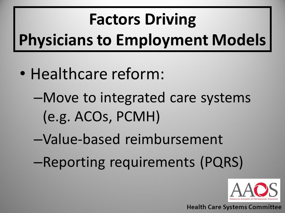 Factors Driving Physicians to Employment Models Healthcare reform: – Move to integrated care systems (e.g. ACOs, PCMH) – Value-based reimbursement – R