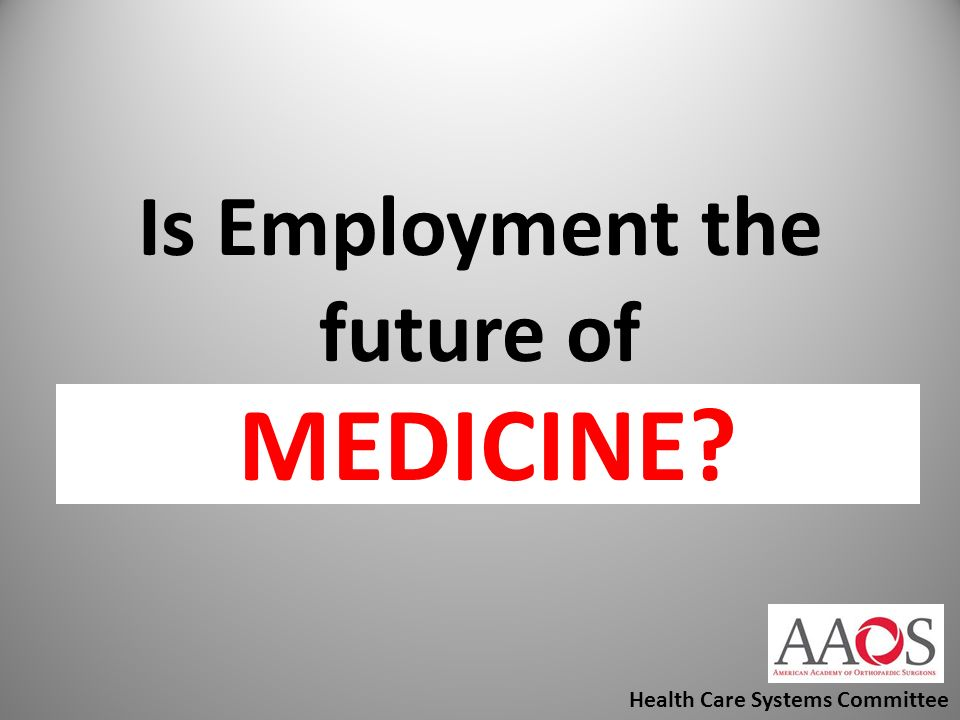Is Employment the future of Orthopaedics? Health Care Systems Committee MEDICINE?