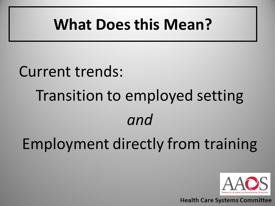 What Does this Mean? Current trends: Transition to employed setting and Employment directly from training Health Care Systems Committee