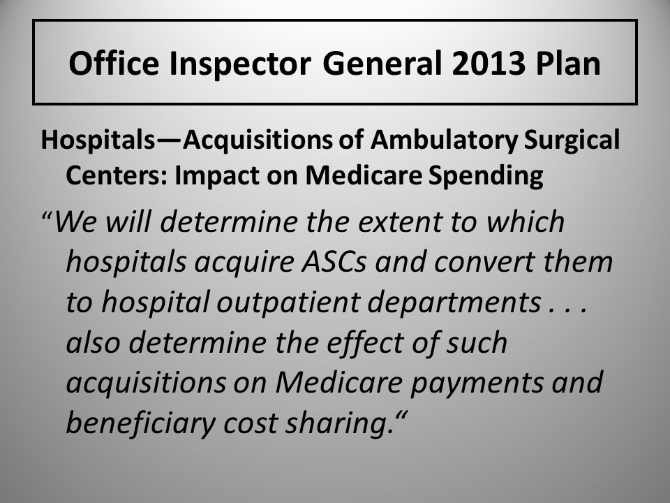 Office Inspector General 2013 Plan HospitalsAcquisitions of Ambulatory Surgical Centers: Impact on Medicare Spending We will determine the extent to w
