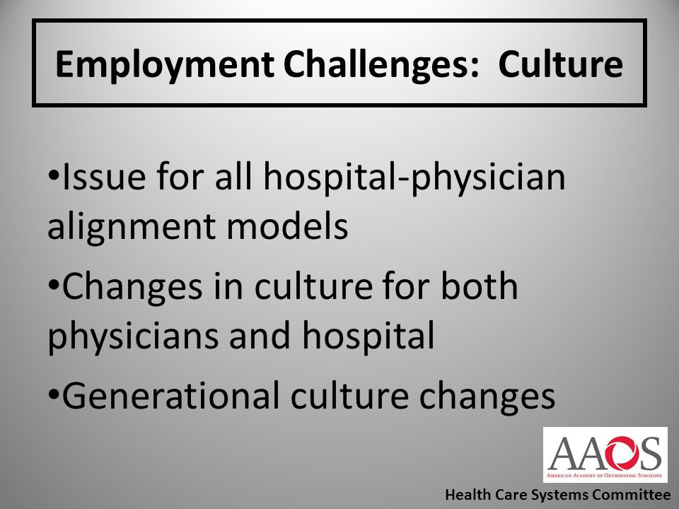 Employment Challenges: Culture Issue for all hospital-physician alignment models Changes in culture for both physicians and hospital Generational cult