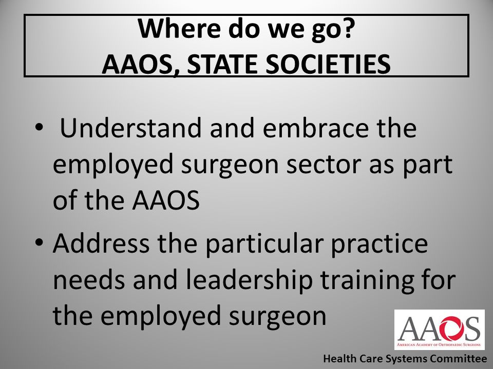 Where do we go? AAOS, STATE SOCIETIES Understand and embrace the employed surgeon sector as part of the AAOS Address the particular practice needs and