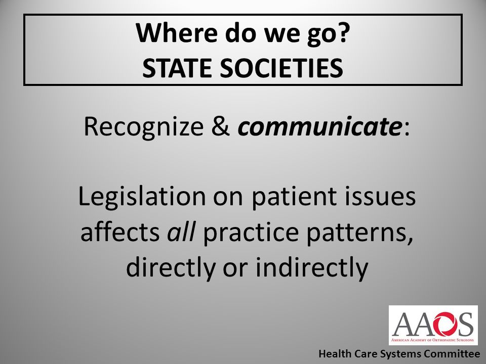 Where do we go? STATE SOCIETIES Recognize & communicate: Legislation on patient issues affects all practice patterns, directly or indirectly Health Ca