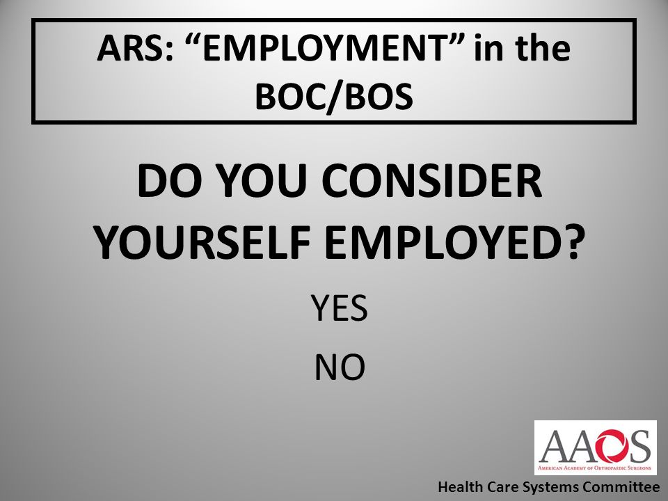 ARS: EMPLOYMENT in the BOC/BOS DO YOU CONSIDER YOURSELF EMPLOYED? YES NO Health Care Systems Committee