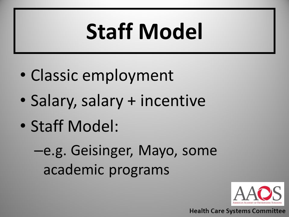Staff Model Classic employment Salary, salary + incentive Staff Model: – e.g. Geisinger, Mayo, some academic programs Health Care Systems Committee
