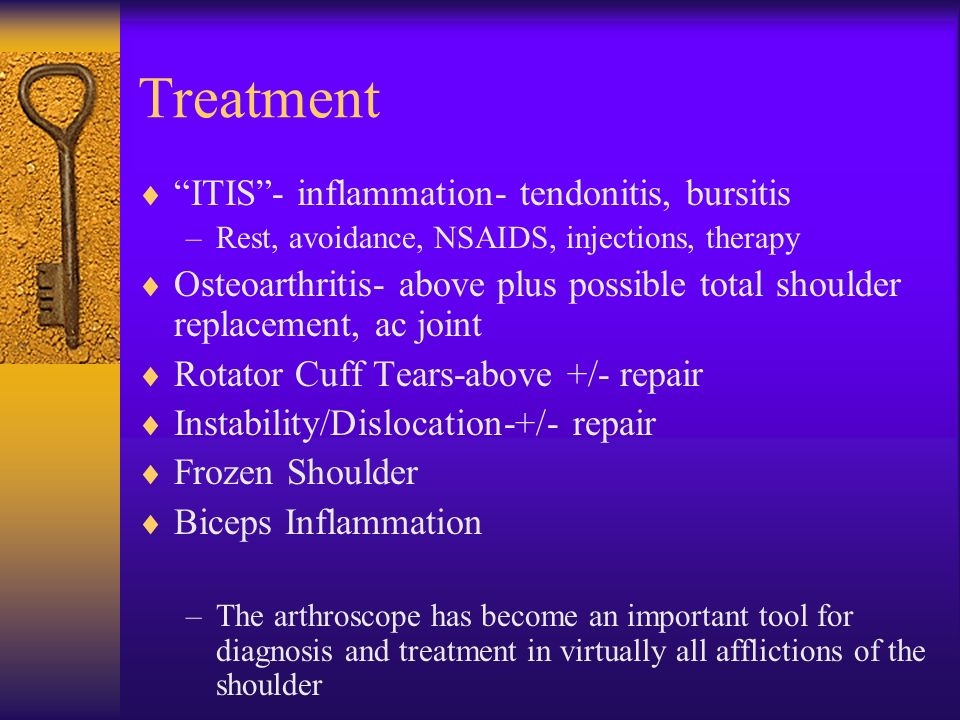 Treatment ITIS- inflammation- tendonitis, bursitis –Rest, avoidance, NSAIDS, injections, therapy Osteoarthritis- above plus possible total shoulder re