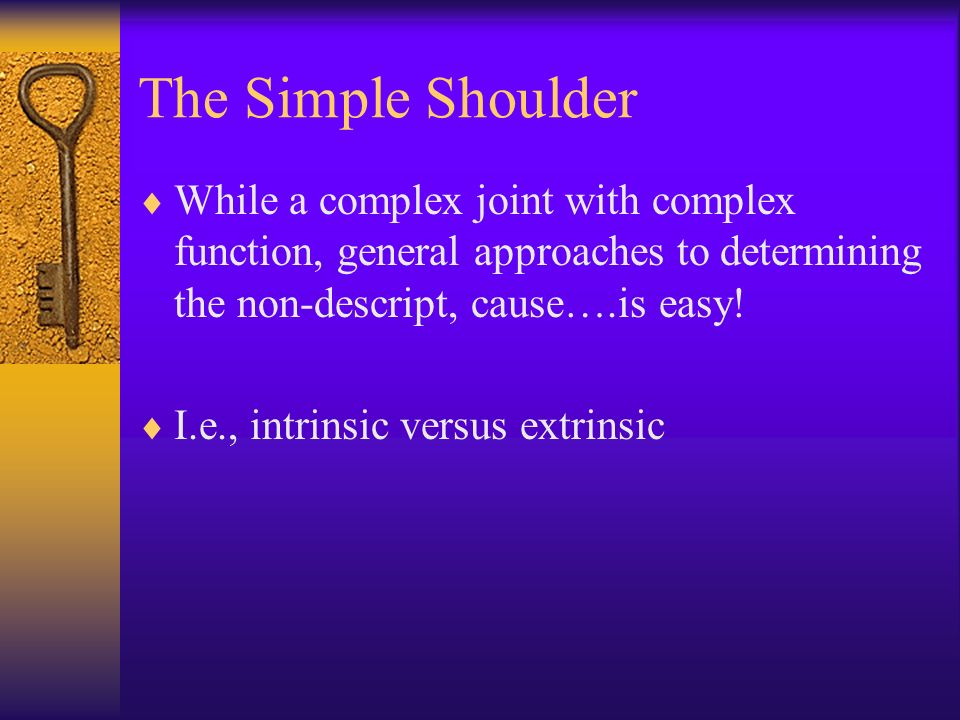 The Simple Shoulder While a complex joint with complex function, general approaches to determining the non-descript, cause….is easy! I.e., intrinsic v