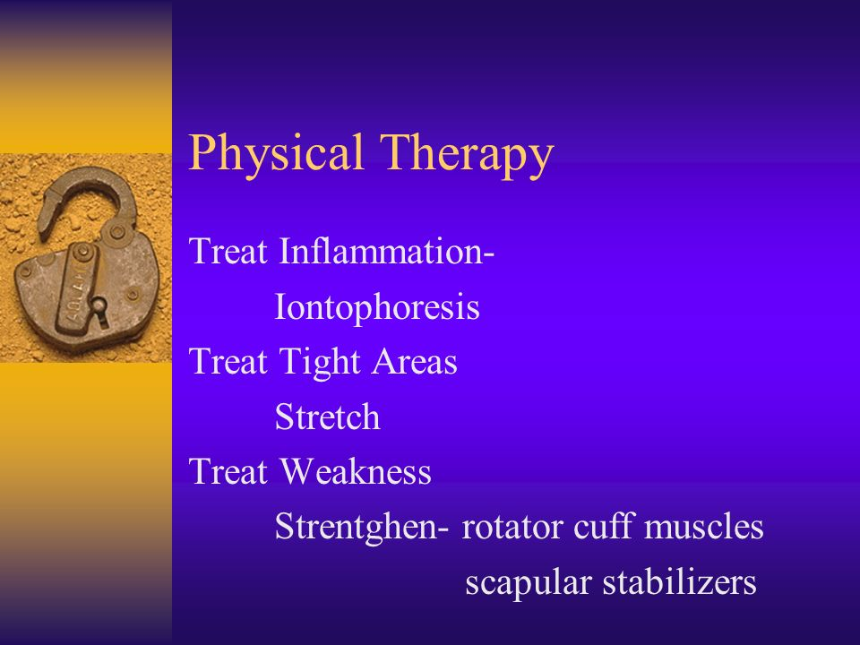 Physical Therapy Treat Inflammation- Iontophoresis Treat Tight Areas Stretch Treat Weakness Strentghen- rotator cuff muscles scapular stabilizers