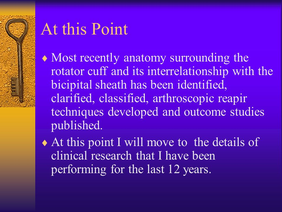 At this Point Most recently anatomy surrounding the rotator cuff and its interrelationship with the bicipital sheath has been identified, clarified, c