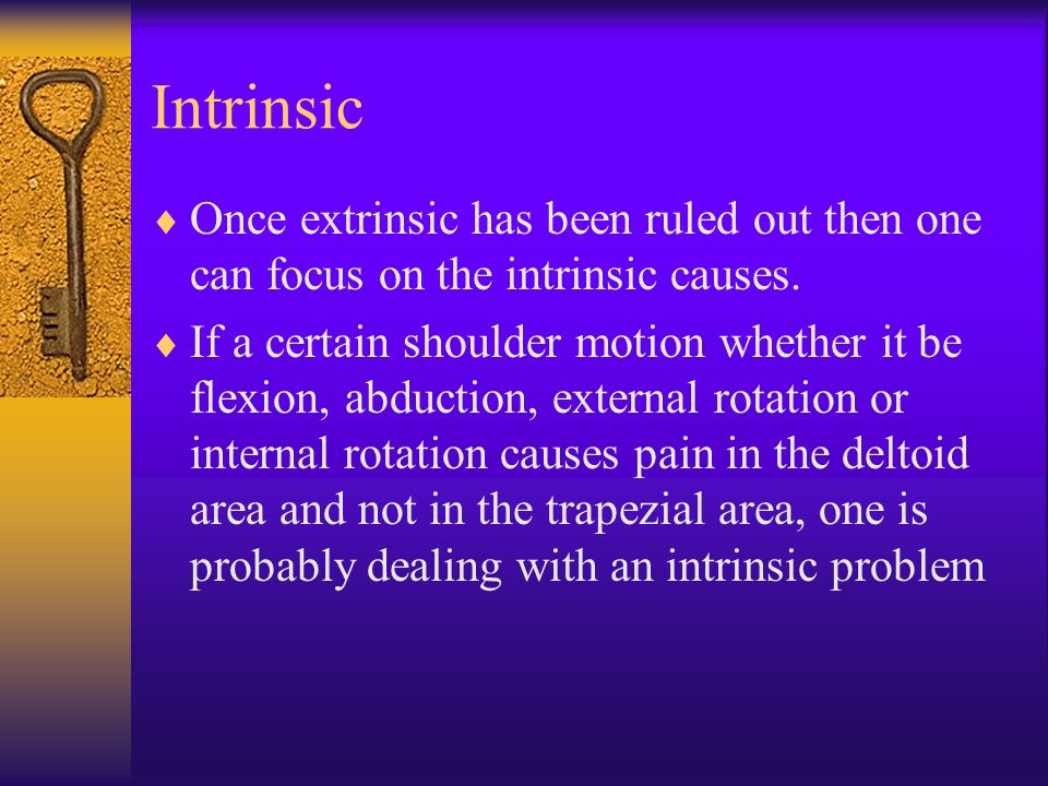 Intrinsic Once extrinsic has been ruled out then one can focus on the intrinsic causes. If a certain shoulder motion whether it be flexion, abduction,