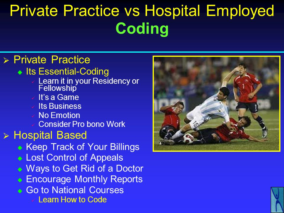 Private Practice vs Hospital Employed Contracts Private Practice or Groups New Laws-Practice Without Walls Band Together Join Other Soloists or Small Groups Form a Larger Group Use the Umbrella Merger Concept Attractive Local Hospital System ACOs Will Be In Need of Orthopedic Coverage Avoid Fragmented System May Entice the Hospital Hire Their Own Department