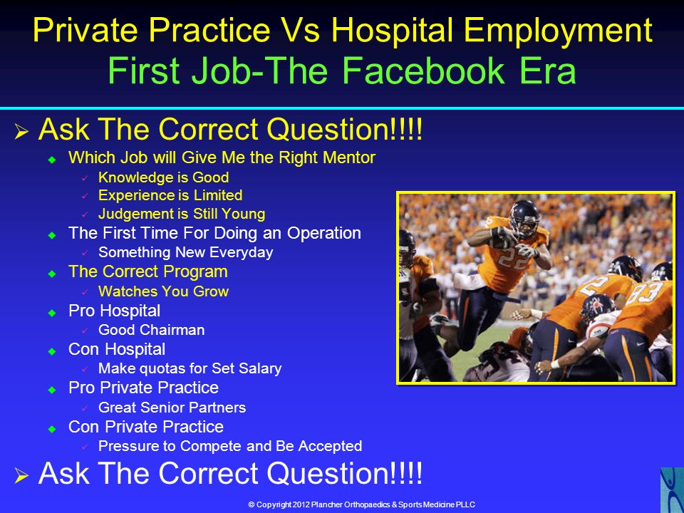 © Copyright 2012 Plancher Orthopaedics & Sports Medicine PLLC Private Practice vs Hospital Employed Topics Covered Common Ground Malpractice Staying S
