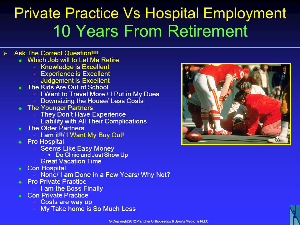 © Copyright 2012 Plancher Orthopaedics & Sports Medicine PLLC Private Practice Vs Hospital Employment 15 Years Into Practice Ask The Correct Question!