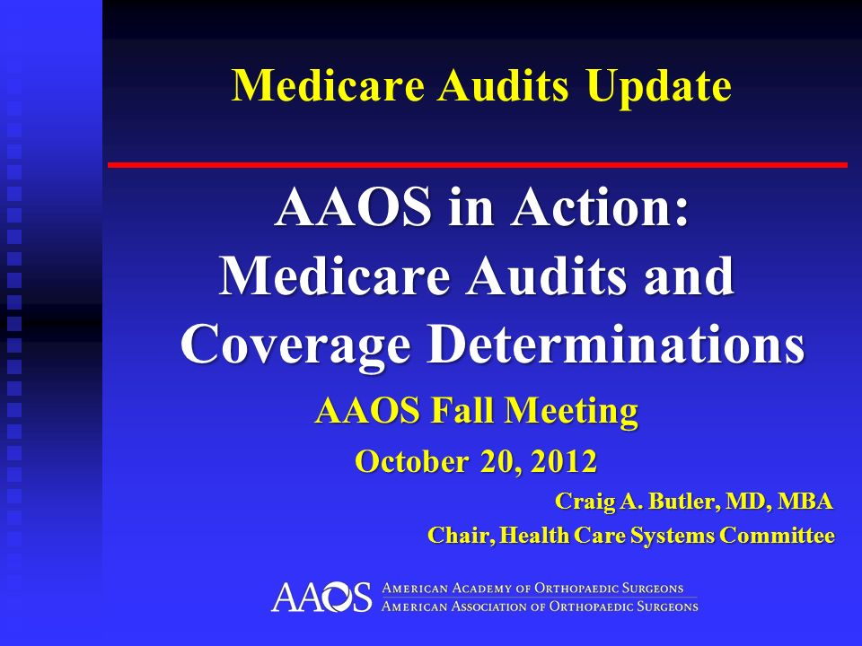 Medicare Audits Update AAOS in Action: AAOS in Action: Medicare Audits and Coverage Determinations AAOS Fall Meeting October 20, 2012 Craig A.