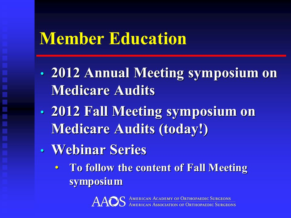 Member Education 2012 Annual Meeting symposium on Medicare Audits 2012 Annual Meeting symposium on Medicare Audits 2012 Fall Meeting symposium on Medicare Audits (today!) 2012 Fall Meeting symposium on Medicare Audits (today!) Webinar Series Webinar Series To follow the content of Fall Meeting symposium To follow the content of Fall Meeting symposium