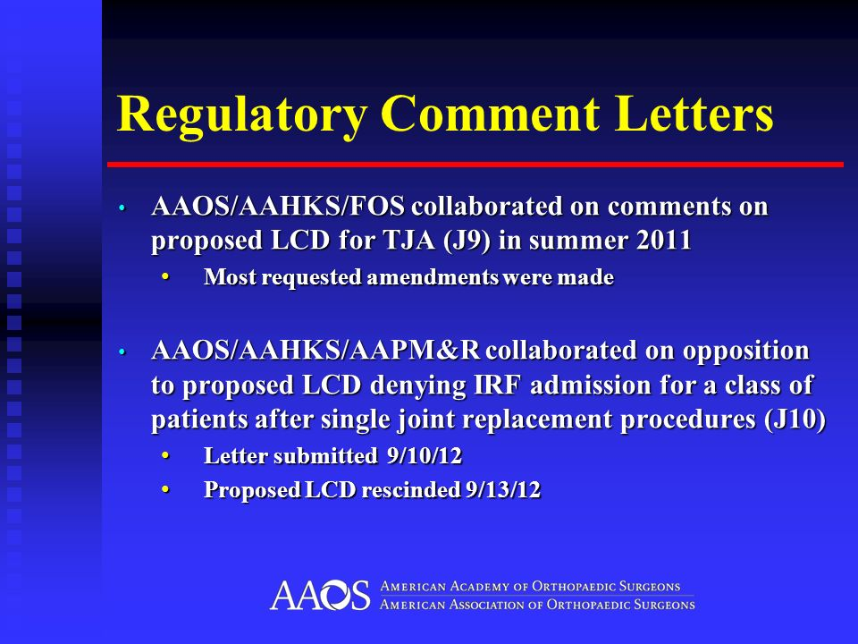 Regulatory Comment Letters AAOS/AAHKS/FOS collaborated on comments on proposed LCD for TJA (J9) in summer 2011 AAOS/AAHKS/FOS collaborated on comments on proposed LCD for TJA (J9) in summer 2011 Most requested amendments were made Most requested amendments were made AAOS/AAHKS/AAPM&R collaborated on opposition to proposed LCD denying IRF admission for a class of patients after single joint replacement procedures (J10) AAOS/AAHKS/AAPM&R collaborated on opposition to proposed LCD denying IRF admission for a class of patients after single joint replacement procedures (J10) Letter submitted 9/10/12 Letter submitted 9/10/12 Proposed LCD rescinded 9/13/12 Proposed LCD rescinded 9/13/12