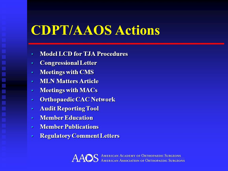 CDPT/AAOS Actions Model LCD for TJA Procedures Model LCD for TJA Procedures Congressional Letter Congressional Letter Meetings with CMS Meetings with CMS MLN Matters Article MLN Matters Article Meetings with MACs Meetings with MACs Orthopaedic CAC Network Orthopaedic CAC Network Audit Reporting Tool Audit Reporting Tool Member Education Member Education Member Publications Member Publications Regulatory Comment Letters Regulatory Comment Letters