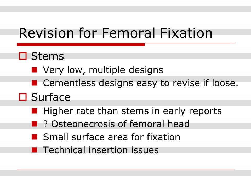 Femoral Issues Stems Fractures Operative Late fractures Thigh pain Stress shielding Surfaces Neck fractures Neck narrowing Stress shielding/osteolysis .