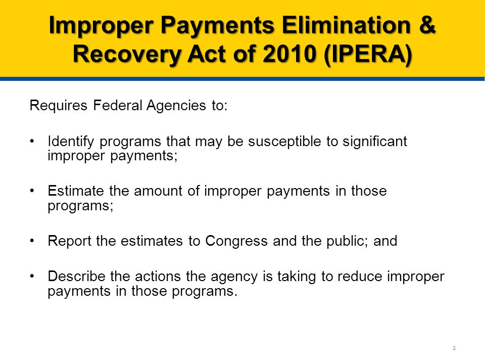 Requires Federal Agencies to: Identify programs that may be susceptible to significant improper payments; Estimate the amount of improper payments in those programs; Report the estimates to Congress and the public; and Describe the actions the agency is taking to reduce improper payments in those programs.