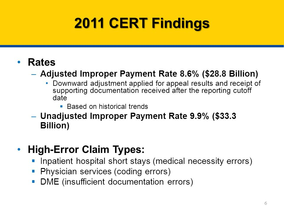 Rates –Adjusted Improper Payment Rate 8.6% ($28.8 Billion) Downward adjustment applied for appeal results and receipt of supporting documentation received after the reporting cutoff date Based on historical trends –Unadjusted Improper Payment Rate 9.9% ($33.3 Billion) High-Error Claim Types: Inpatient hospital short stays (medical necessity errors) Physician services (coding errors) DME (insufficient documentation errors) CERT Findings