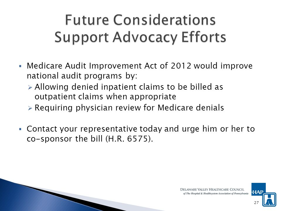 Medicare Audit Improvement Act of 2012 would improve national audit programs by: Allowing denied inpatient claims to be billed as outpatient claims when appropriate Requiring physician review for Medicare denials Contact your representative today and urge him or her to co-sponsor the bill (H.R.